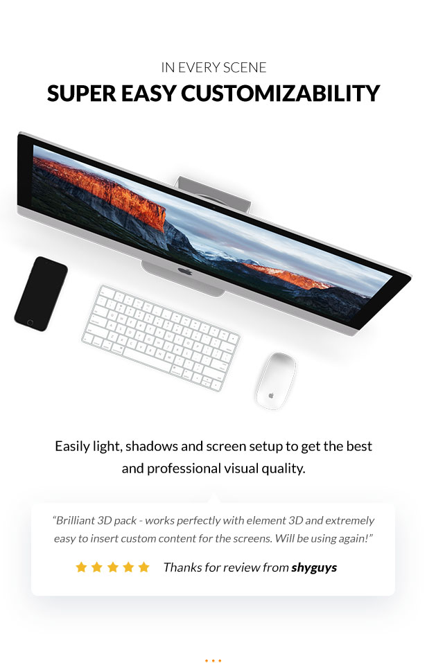 Easily light and shadows setup to get the best and professional visual quality.